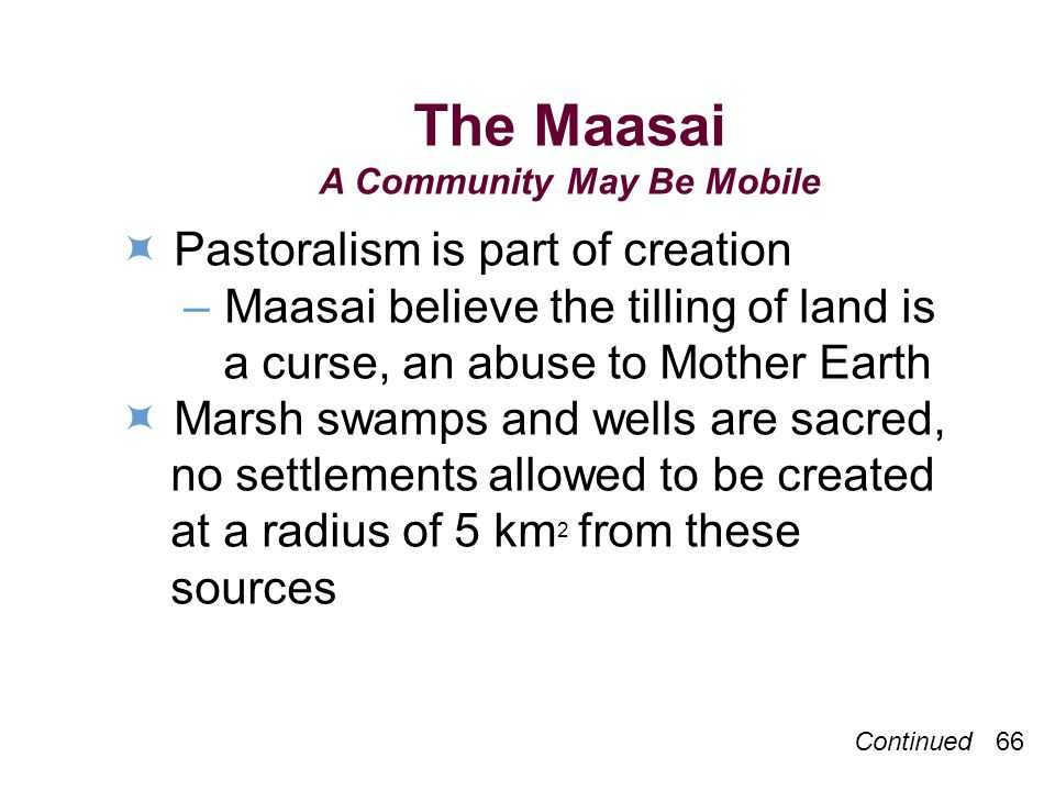 The Maasai A Community May Be Mobile Pastoralism is part of creation –Maasai believe the tilling of land is a curse, an abuse to Mother Earth Marsh swamps and wells are sacred, no settlements allowed to be created at a radius of 5 km 2 from these sources Continued 66