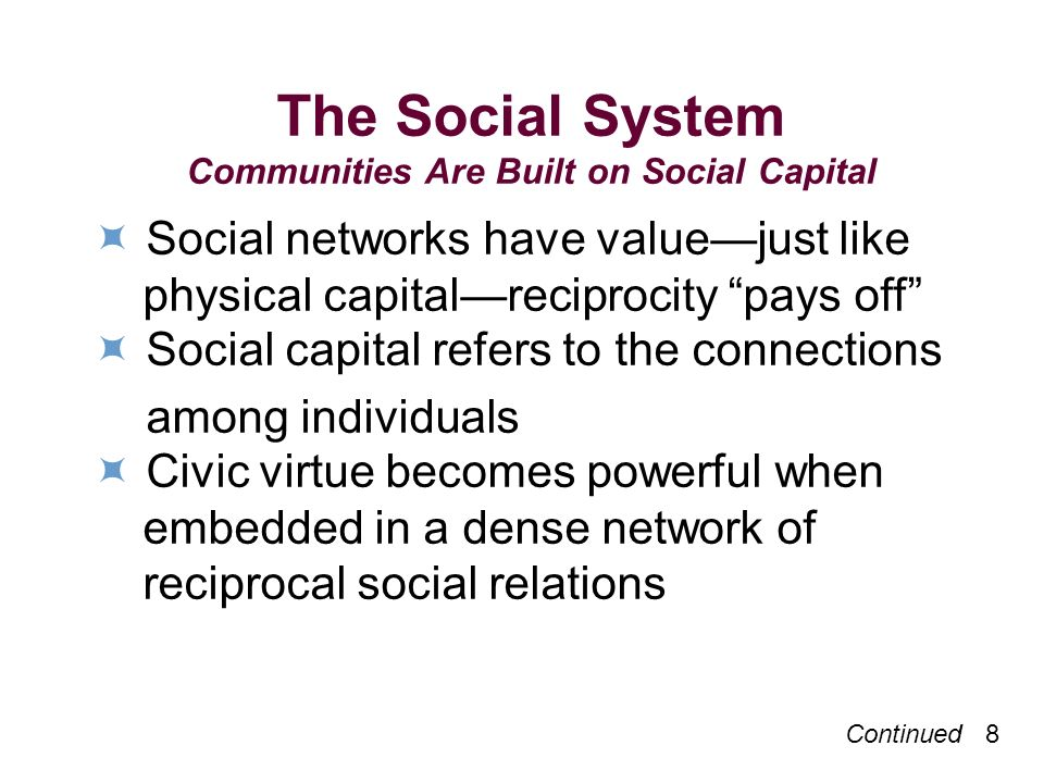 The Social System Communities Are Built on Social Capital Social networks have valuejust like physical capitalreciprocity pays off Social capital refers to the connections among individuals Civic virtue becomes powerful when embedded in a dense network of reciprocal social relations Continued 8