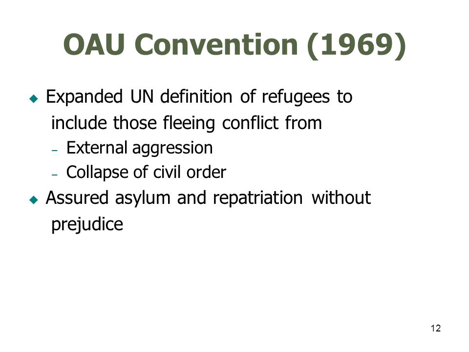 12 OAU Convention (1969) Expanded UN definition of refugees to include those fleeing conflict from – External aggression – Collapse of civil order Assured asylum and repatriation without prejudice