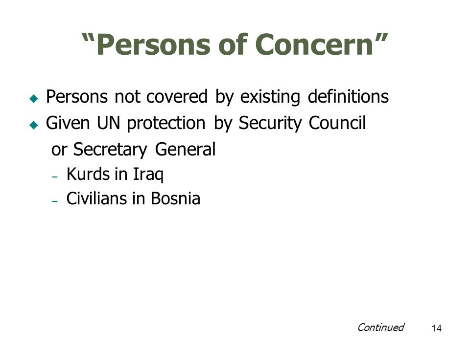14 Persons of Concern Persons not covered by existing definitions Given UN protection by Security Council or Secretary General – Kurds in Iraq – Civilians in Bosnia Continued