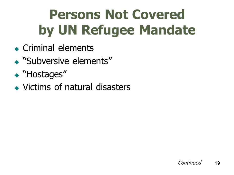 19 Persons Not Covered by UN Refugee Mandate Criminal elements Subversive elements Hostages Victims of natural disasters Continued