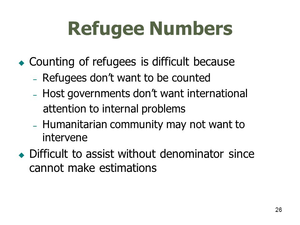 26 Refugee Numbers Counting of refugees is difficult because – Refugees dont want to be counted – Host governments dont want international attention to internal problems – Humanitarian community may not want to intervene Difficult to assist without denominator since cannot make estimations