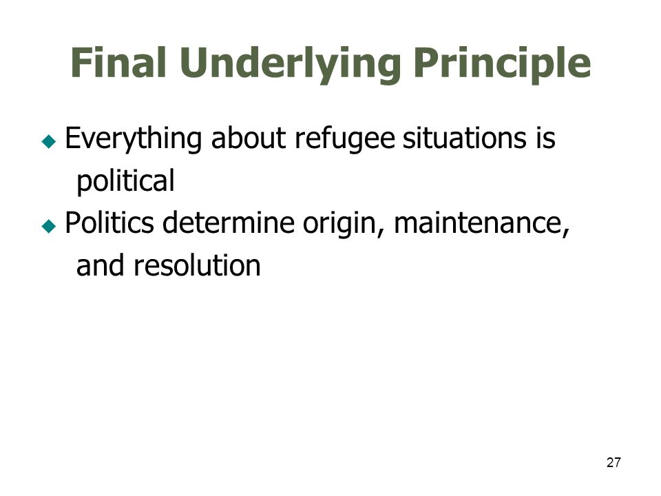 27 Final Underlying Principle Everything about refugee situations is political Politics determine origin, maintenance, and resolution