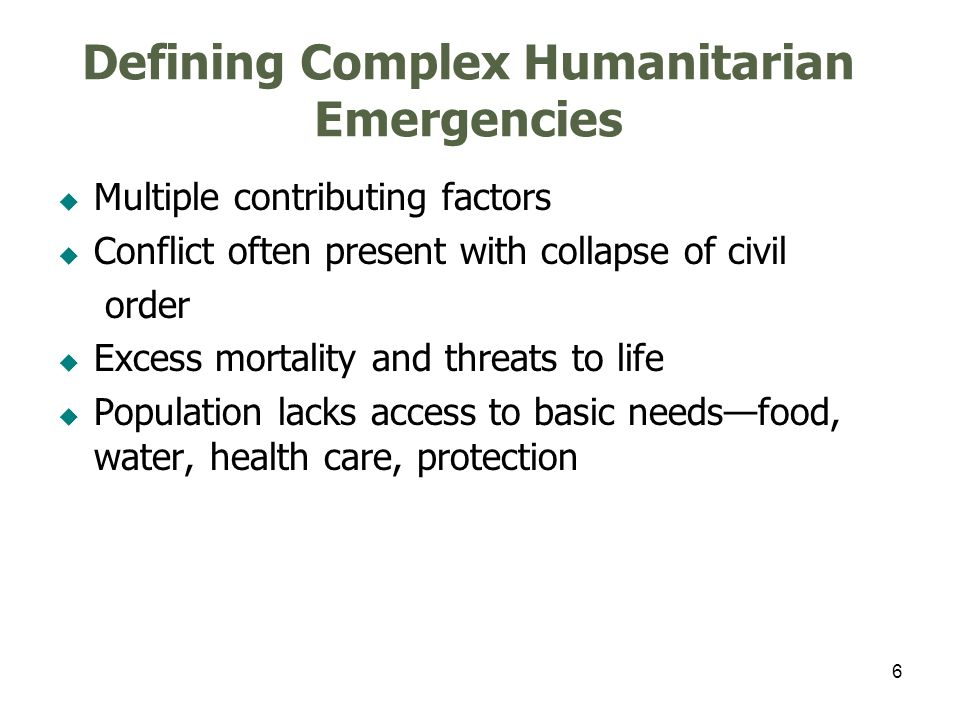 6 Defining Complex Humanitarian Emergencies Multiple contributing factors Conflict often present with collapse of civil order Excess mortality and threats to life Population lacks access to basic needsfood, water, health care, protection