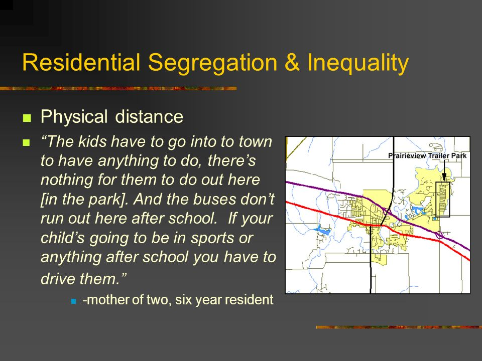 Residential Segregation & Inequality If you live in Prairieview and you live in a mobile home you live in the trailer park.
