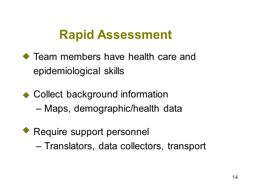 14 Rapid Assessment Team members have health care and epidemiological skills Collect background information – Maps, demographic/health data Require su