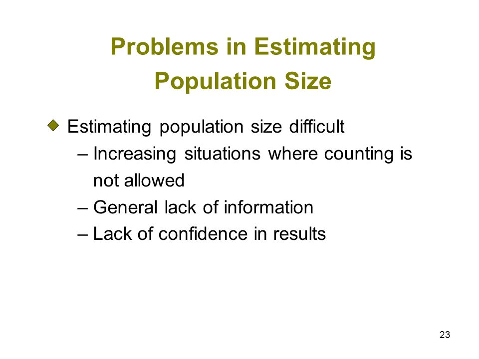 23 Problems in Estimating Population Size Estimating population size difficult – Increasing situations where counting is not allowed – General lack of
