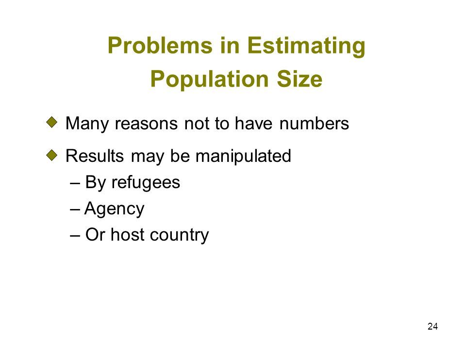 24 Problems in Estimating Population Size Many reasons not to have numbers Results may be manipulated – By refugees – Agency – Or host country