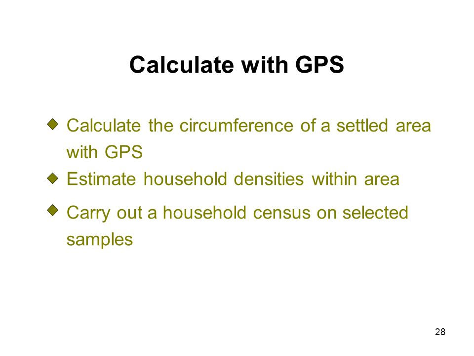 28 Calculate with GPS Calculate the circumference of a settled area with GPS Estimate household densities within area Carry out a household census on