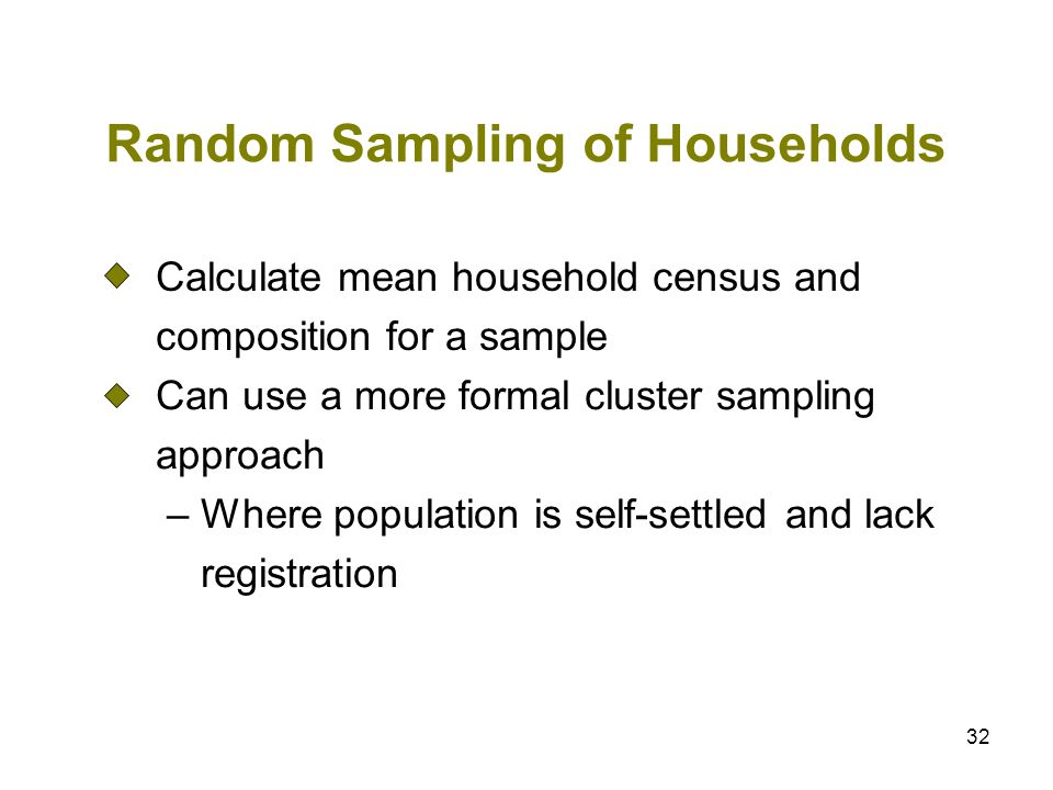 32 Random Sampling of Households Calculate mean household census and composition for a sample Can use a more formal cluster sampling approach – Where