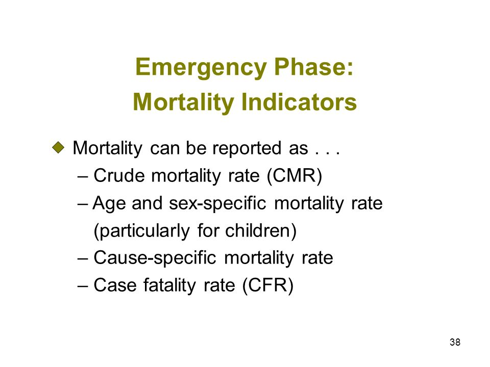 38 Emergency Phase: Mortality Indicators Mortality can be reported as... – Crude mortality rate (CMR) – Age and sex-specific mortality rate (particula