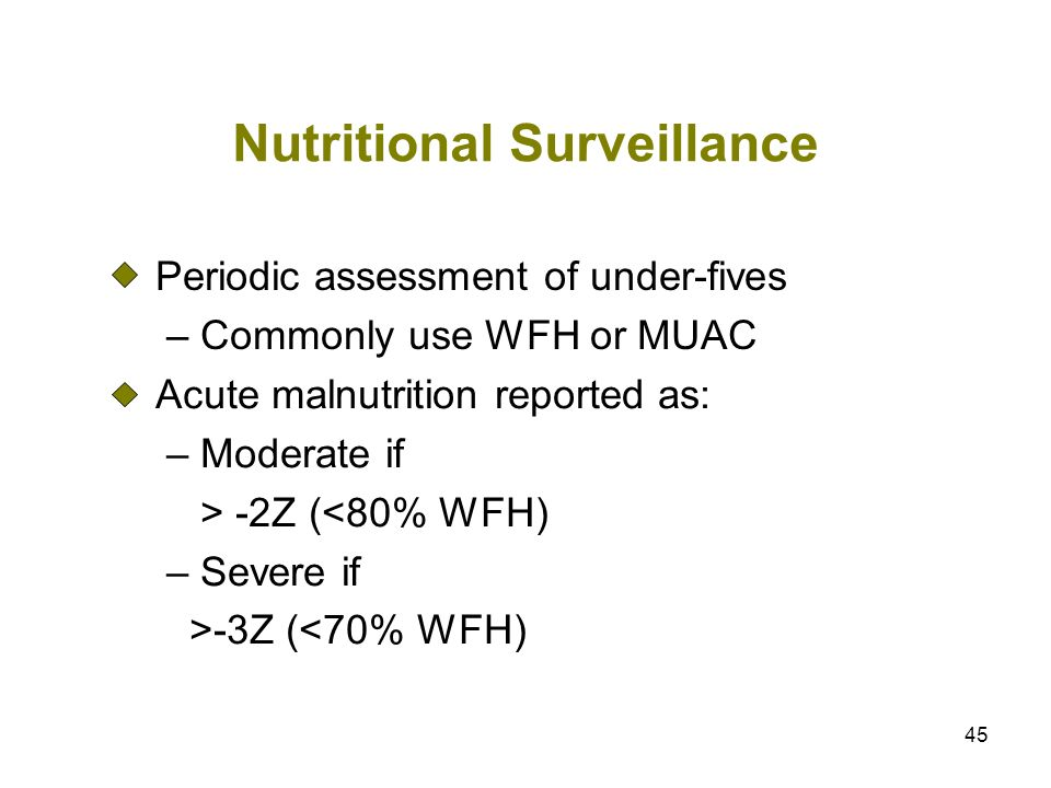45 Nutritional Surveillance Periodic assessment of under-fives – Commonly use WFH or MUAC Acute malnutrition reported as: – Moderate if > -2Z (<80% WF