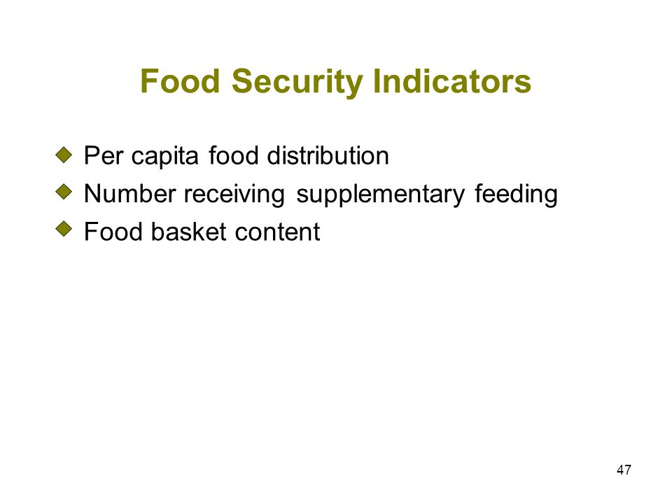 47 Food Security Indicators Per capita food distribution Number receiving supplementary feeding Food basket content