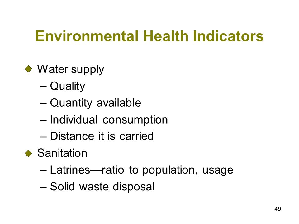 49 Environmental Health Indicators Water supply – Quality – Quantity available – Individual consumption – Distance it is carried Sanitation – Latrines