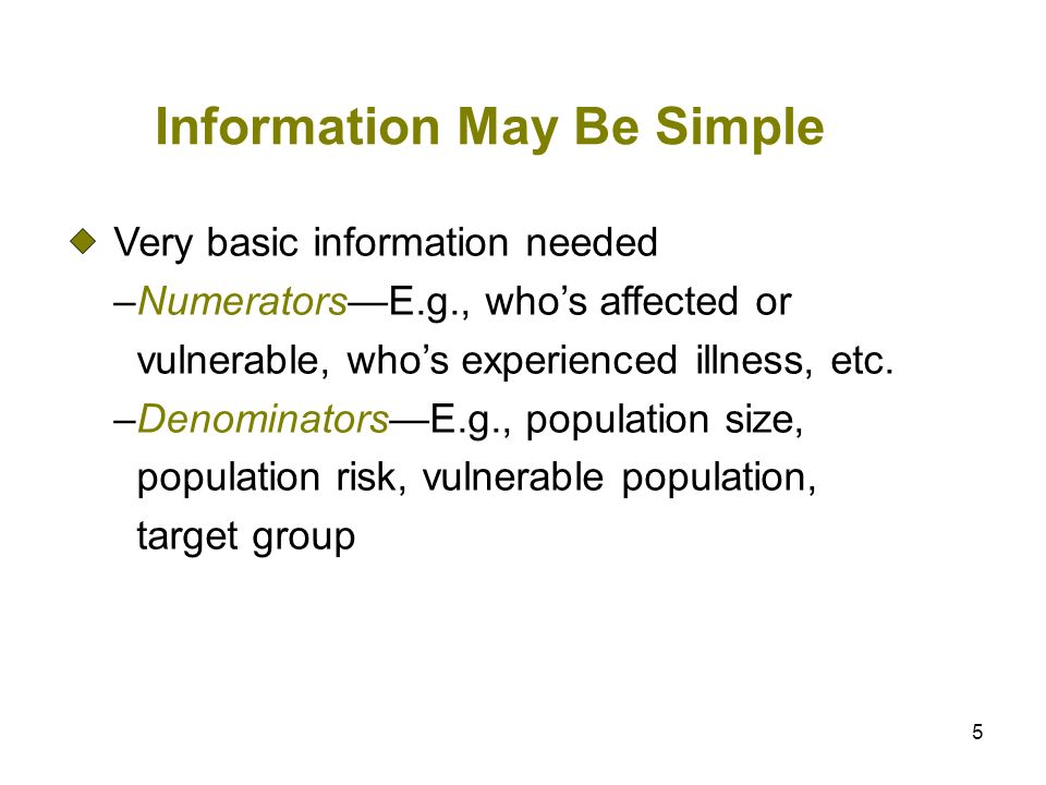 5 Information May Be Simple Very basic information needed –NumeratorsE.g., whos affected or vulnerable, whos experienced illness, etc. –DenominatorsE.
