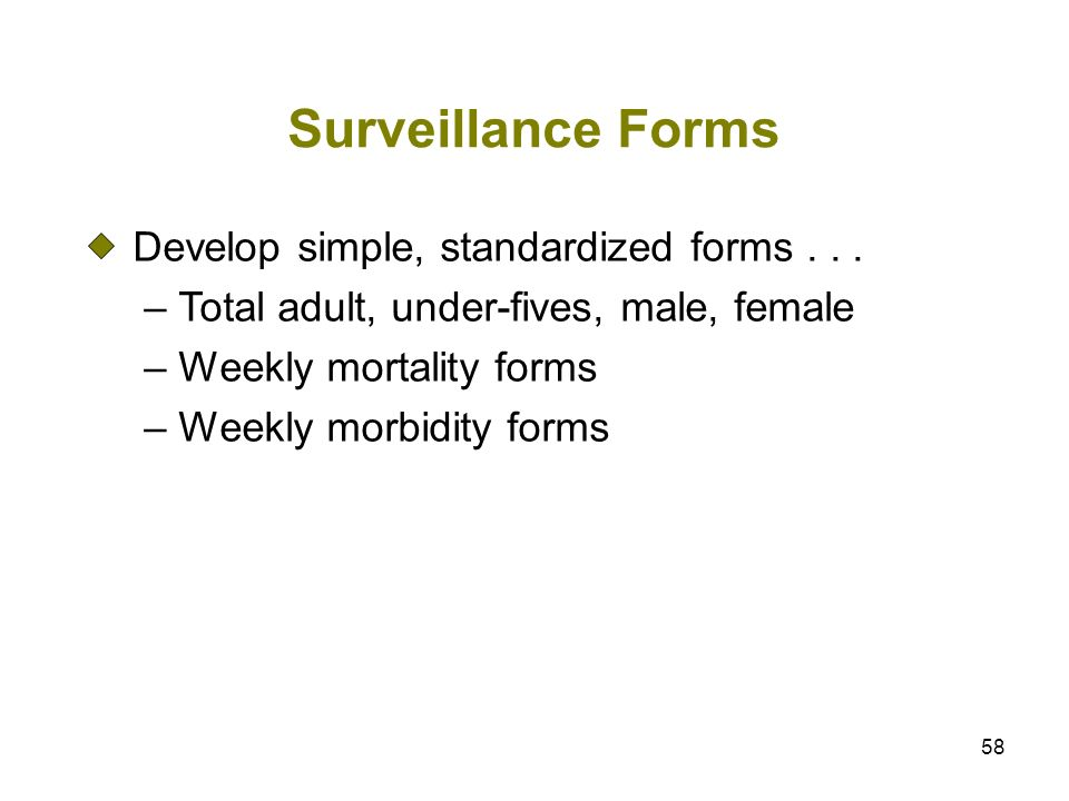 58 Surveillance Forms Develop simple, standardized forms... – Total adult, under-fives, male, female – Weekly mortality forms – Weekly morbidity forms