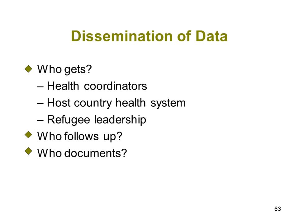 63 Dissemination of Data Who gets? – Health coordinators – Host country health system – Refugee leadership Who follows up? Who documents?