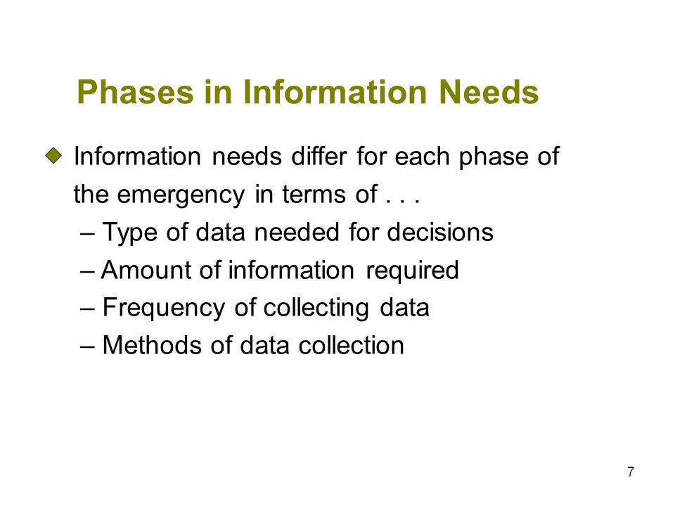 7 Phases in Information Needs Information needs differ for each phase of the emergency in terms of... – Type of data needed for decisions – Amount of