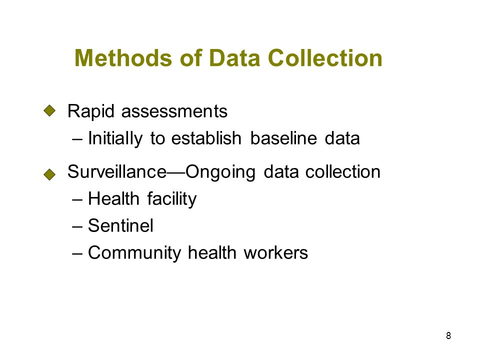 8 Methods of Data Collection Rapid assessments – Initially to establish baseline data SurveillanceOngoing data collection – Health facility – Sentinel