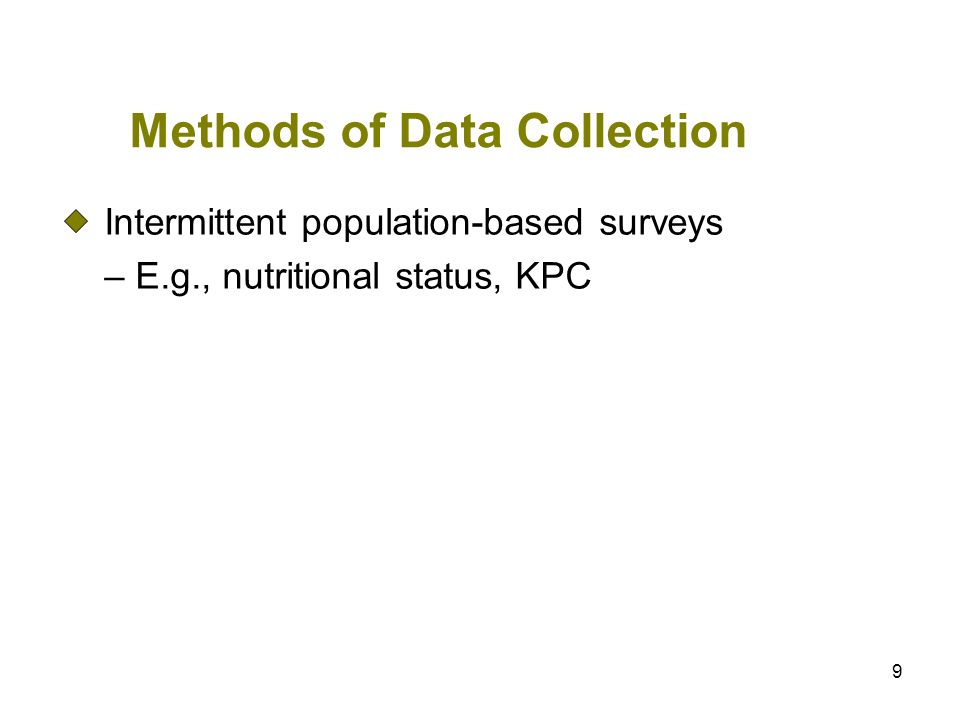 9 Methods of Data Collection Intermittent population-based surveys – E.g., nutritional status, KPC