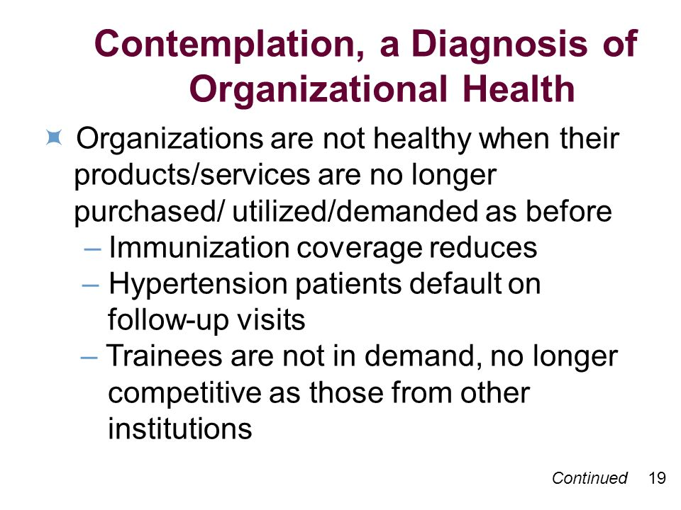 Contemplation, a Diagnosis of Organizational Health Organizations are not healthy when their products/services are no longer purchased/ utilized/demanded as before –Immunization coverage reduces –Hypertension patients default on follow-up visits – Trainees are not in demand, no longer competitive as those from other institutions Continued 19
