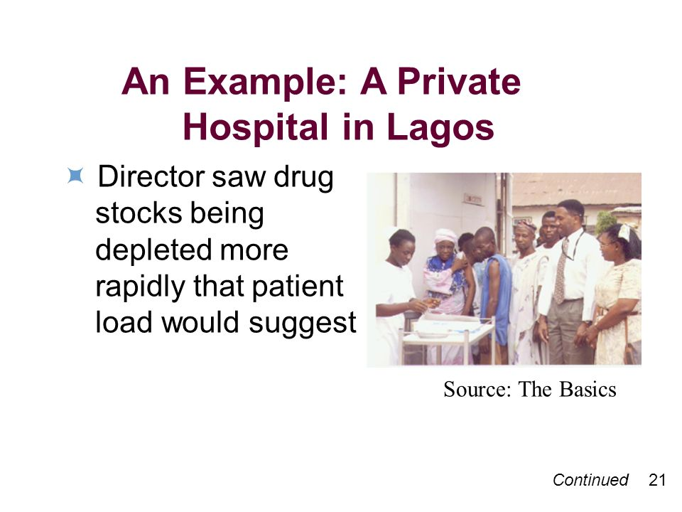 An Example: A Private Hospital in Lagos Director saw drug stocks being depleted more rapidly that patient load would suggest Source: The Basics Continued 21