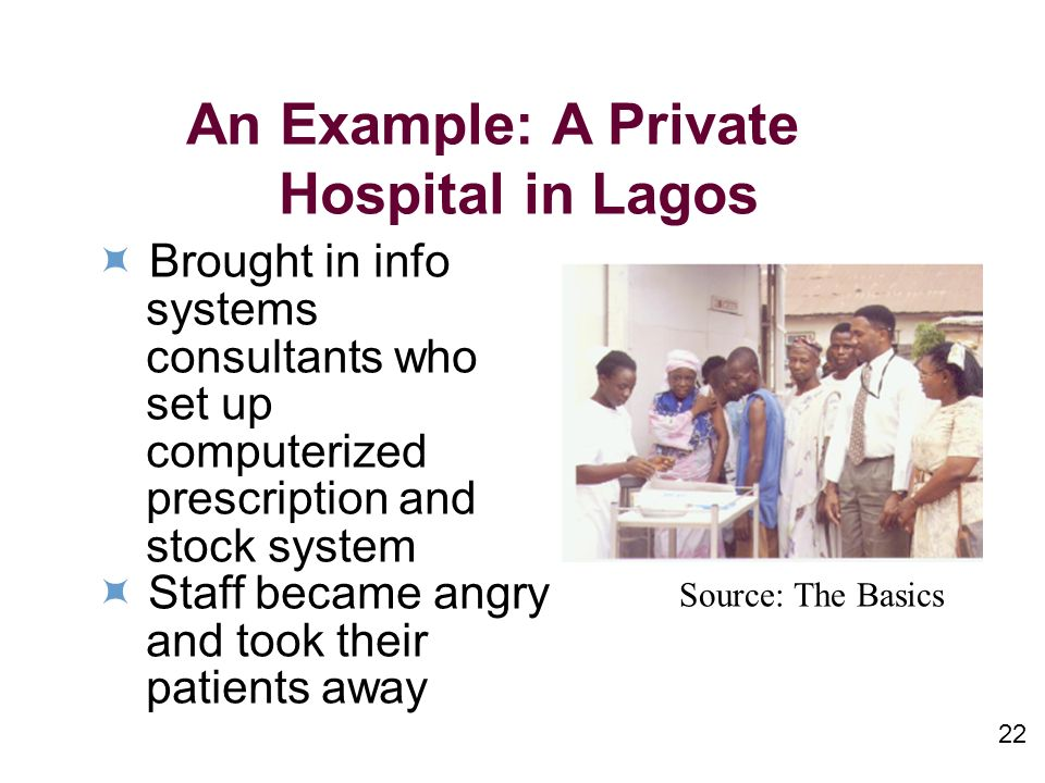 An Example: A Private Hospital in Lagos Brought in info systems consultants who set up computerized prescription and stock system Staff became angry and took their patients away Source: The Basics 22