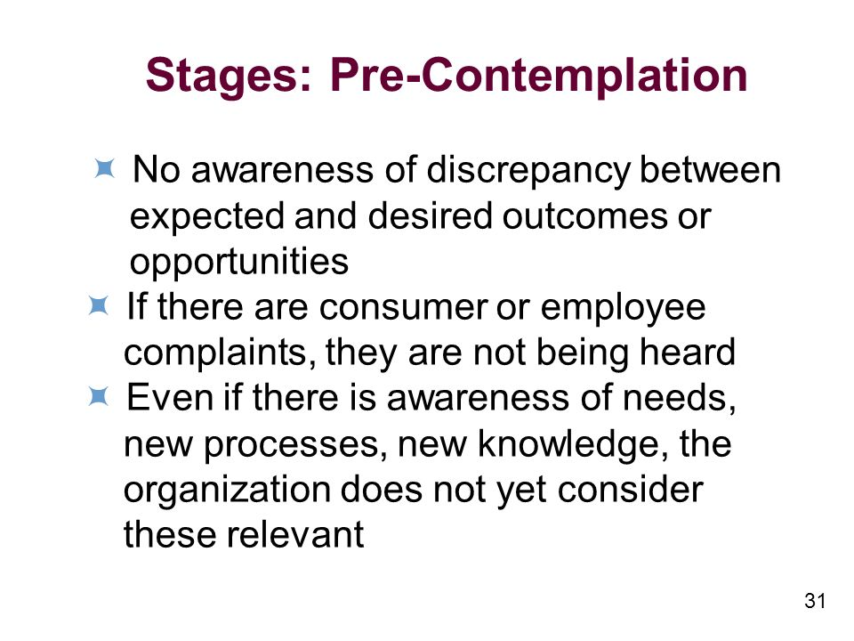 31 Stages: Pre-Contemplation No awareness of discrepancy between expected and desired outcomes or opportunities If there are consumer or employee complaints, they are not being heard Even if there is awareness of needs, new processes, new knowledge, the organization does not yet consider these relevant