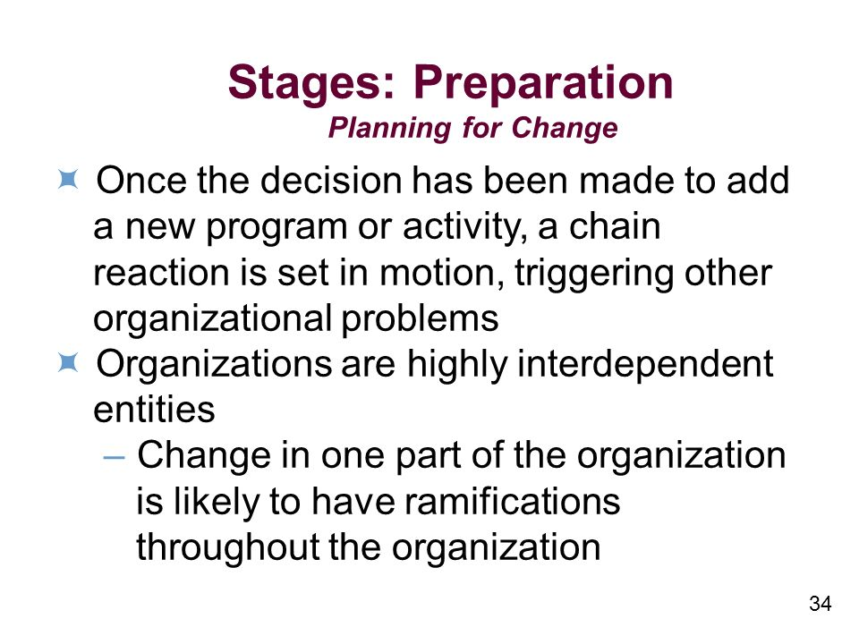 34 Stages: Preparation Planning for Change Once the decision has been made to add a new program or activity, a chain reaction is set in motion, triggering other organizational problems Organizations are highly interdependent entities –Change in one part of the organization is likely to have ramifications throughout the organization