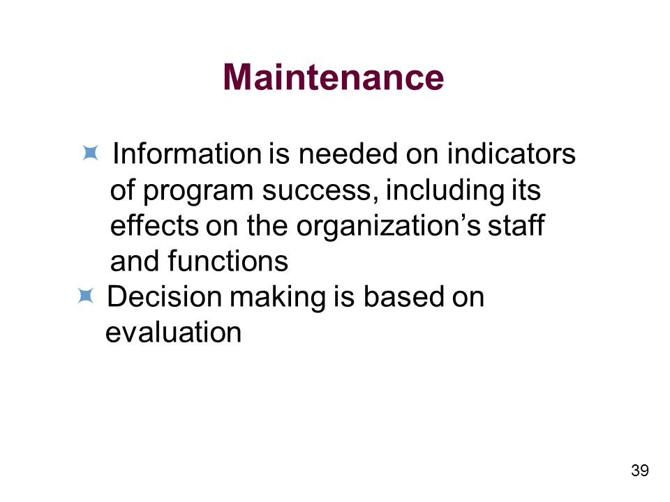 39 Maintenance Information is needed on indicators of program success, including its effects on the organizations staff and functions Decision making is based on evaluation