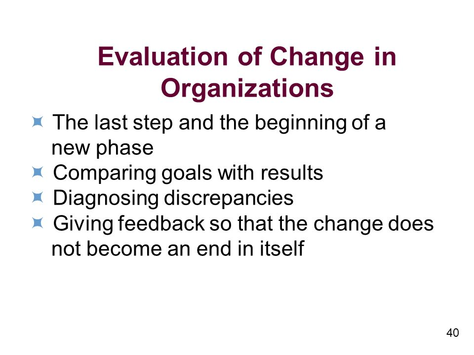 40 Evaluation of Change in Organizations The last step and the beginning of a new phase Comparing goals with results Diagnosing discrepancies Giving feedback so that the change does not become an end in itself