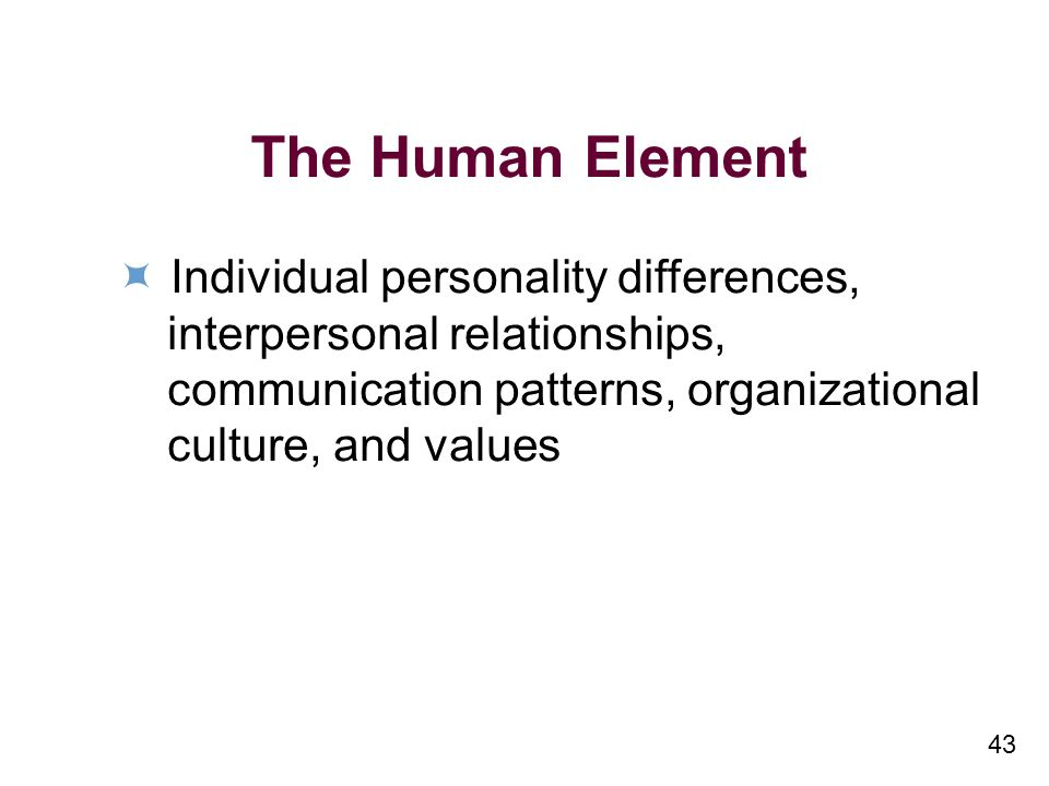 43 The Human Element Individual personality differences, interpersonal relationships, communication patterns, organizational culture, and values
