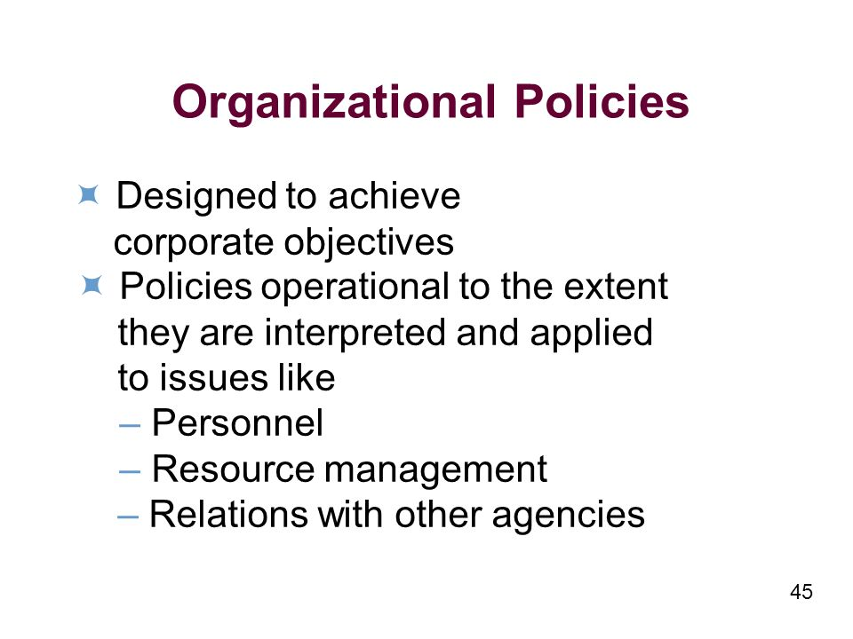 45 Organizational Policies Designed to achieve corporate objectives Policies operational to the extent they are interpreted and applied to issues like – Personnel – Resource management – Relations with other agencies