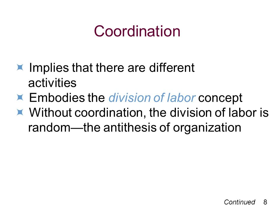 Continued 8 Coordination Implies that there are different activities Embodies the division of labor concept Without coordination, the division of labor is randomthe antithesis of organization