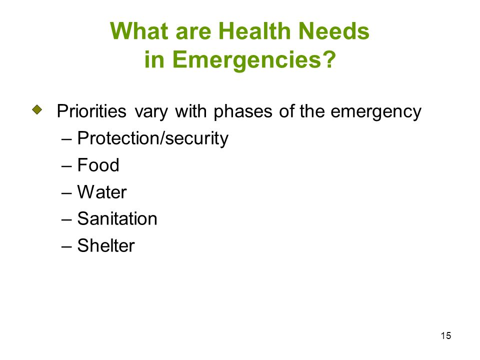 15 What are Health Needs in Emergencies? Priorities vary with phases of the emergency – Protection/security – Food – Water – Sanitation – Shelter