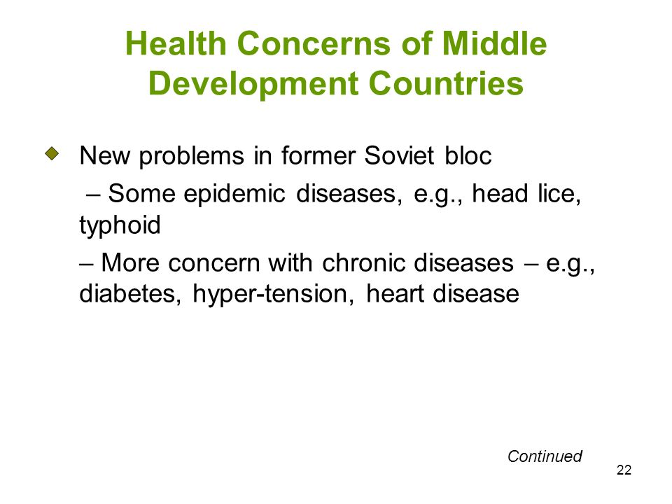 22 Health Concerns of Middle Development Countries New problems in former Soviet bloc – Some epidemic diseases, e.g., head lice, typhoid – More concern with chronic diseases – e.g., diabetes, hyper-tension, heart disease Continued
