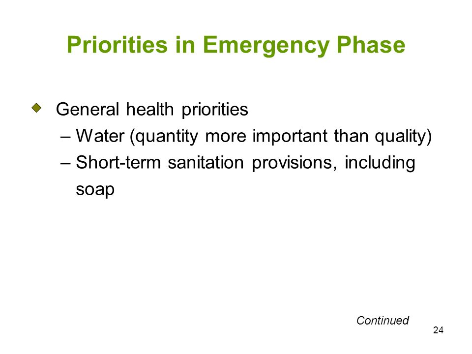 24 Priorities in Emergency Phase General health priorities – Water (quantity more important than quality) – Short-term sanitation provisions, includin