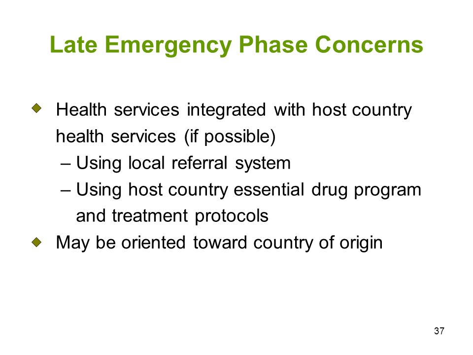 37 Late Emergency Phase Concerns Health services integrated with host country health services (if possible) – Using local referral system – Using host
