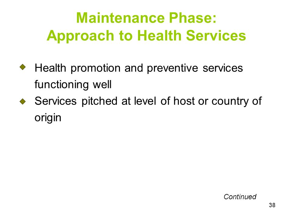 38 Health promotion and preventive services functioning well Services pitched at level of host or country of origin Maintenance Phase: Approach to Health Services Continued