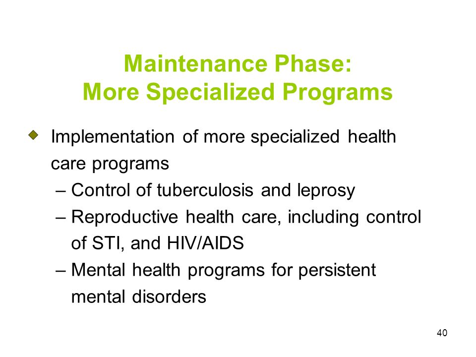 40 Maintenance Phase: More Specialized Programs Implementation of more specialized health care programs – Control of tuberculosis and leprosy – Reproductive health care, including control of STI, and HIV/AIDS – Mental health programs for persistent mental disorders