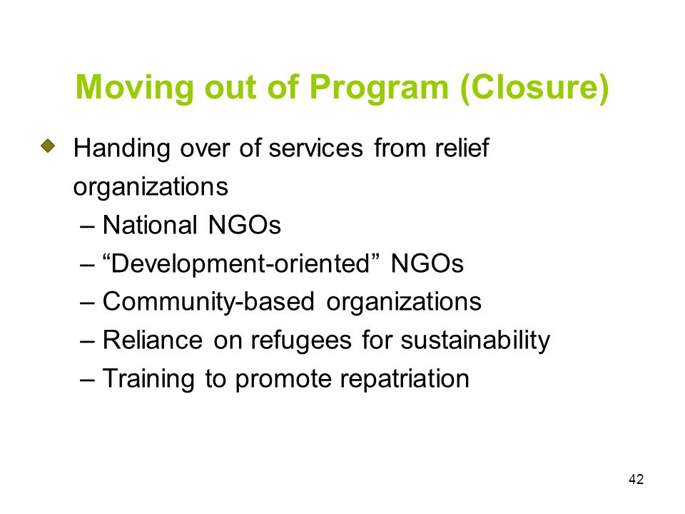 42 Moving out of Program (Closure) Handing over of services from relief organizations – National NGOs – Development-oriented NGOs – Community-based organizations – Reliance on refugees for sustainability – Training to promote repatriation