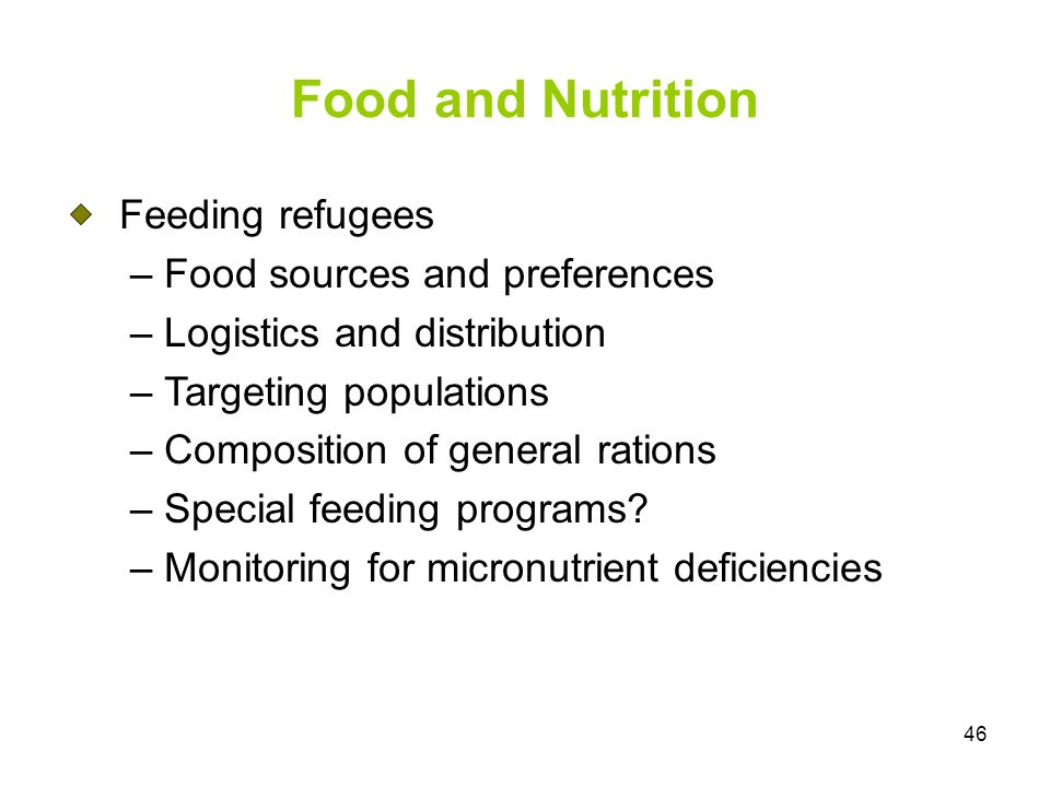 46 Food and Nutrition Feeding refugees – Food sources and preferences – Logistics and distribution – Targeting populations – Composition of general rations – Special feeding programs.