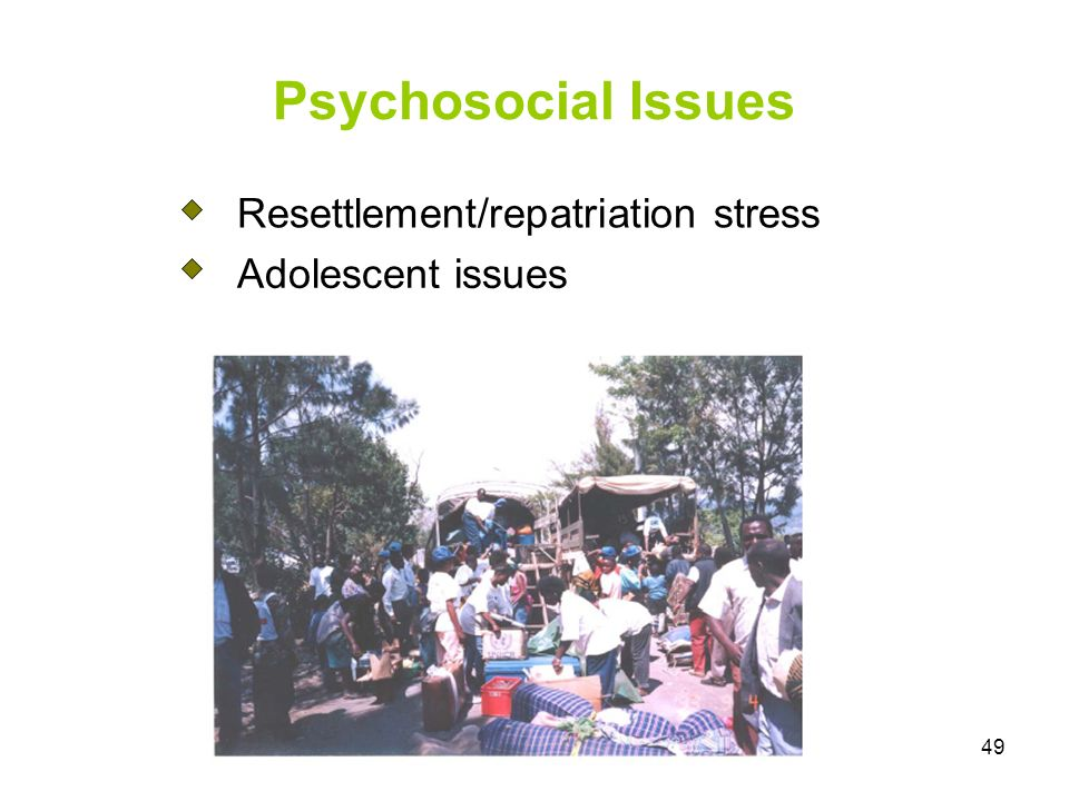 49 Psychosocial Issues Resettlement/repatriation stress Adolescent issues