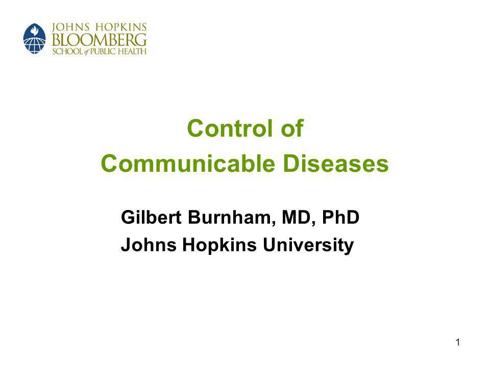 1 Control of Communicable Diseases Gilbert Burnham, MD, PhD Johns Hopkins University