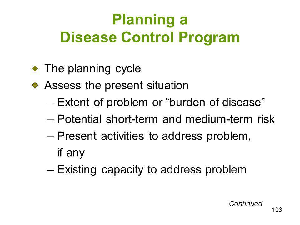 103 Planning a Disease Control Program The planning cycle Assess the present situation – Extent of problem or burden of disease – Potential short-term