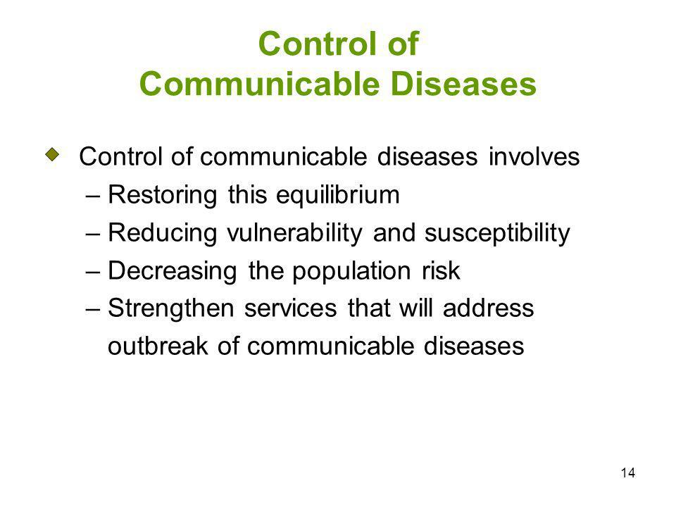14 Control of Communicable Diseases Control of communicable diseases involves – Restoring this equilibrium – Reducing vulnerability and susceptibility