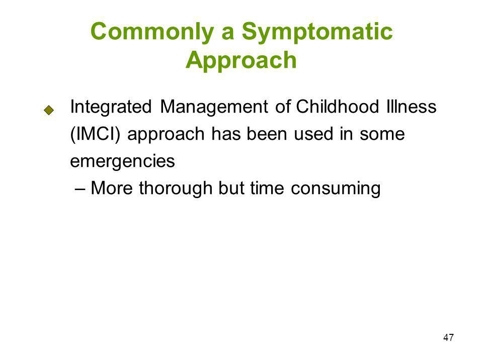 47 Commonly a Symptomatic Approach Integrated Management of Childhood Illness (IMCI) approach has been used in some emergencies – More thorough but ti