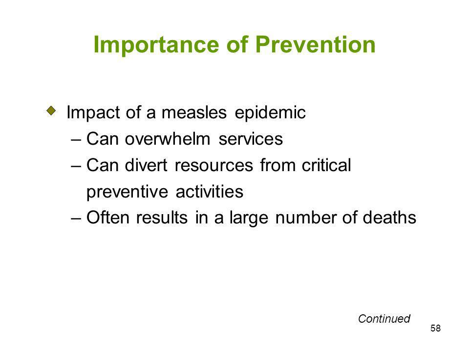 58 Importance of Prevention Impact of a measles epidemic – Can overwhelm services – Can divert resources from critical preventive activities – Often r