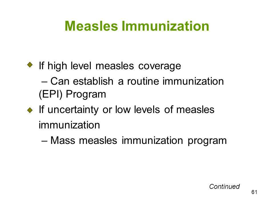 61 Measles Immunization If high level measles coverage – Can establish a routine immunization (EPI) Program If uncertainty or low levels of measles im