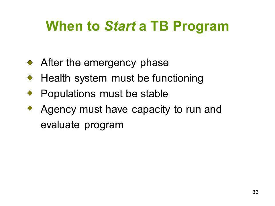 86 When to Start a TB Program After the emergency phase Health system must be functioning Populations must be stable Agency must have capacity to run